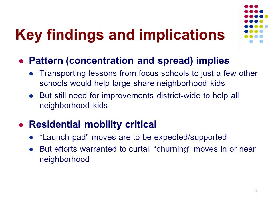20 Key findings and implications Pattern (concentration and spread) implies Transporting lessons from focus schools to just a few other schools would help large share neighborhood kids But still need for improvements district-wide to help all neighborhood kids Residential mobility critical Launch-pad moves are to be expected/supported But efforts warranted to curtail churning moves in or near neighborhood