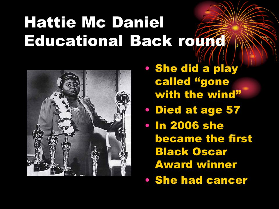 Hattie Mc Daniel Biography Was a famous black actress Was a Hero to other people who wanted to be a actress Made the best show gone with the wind