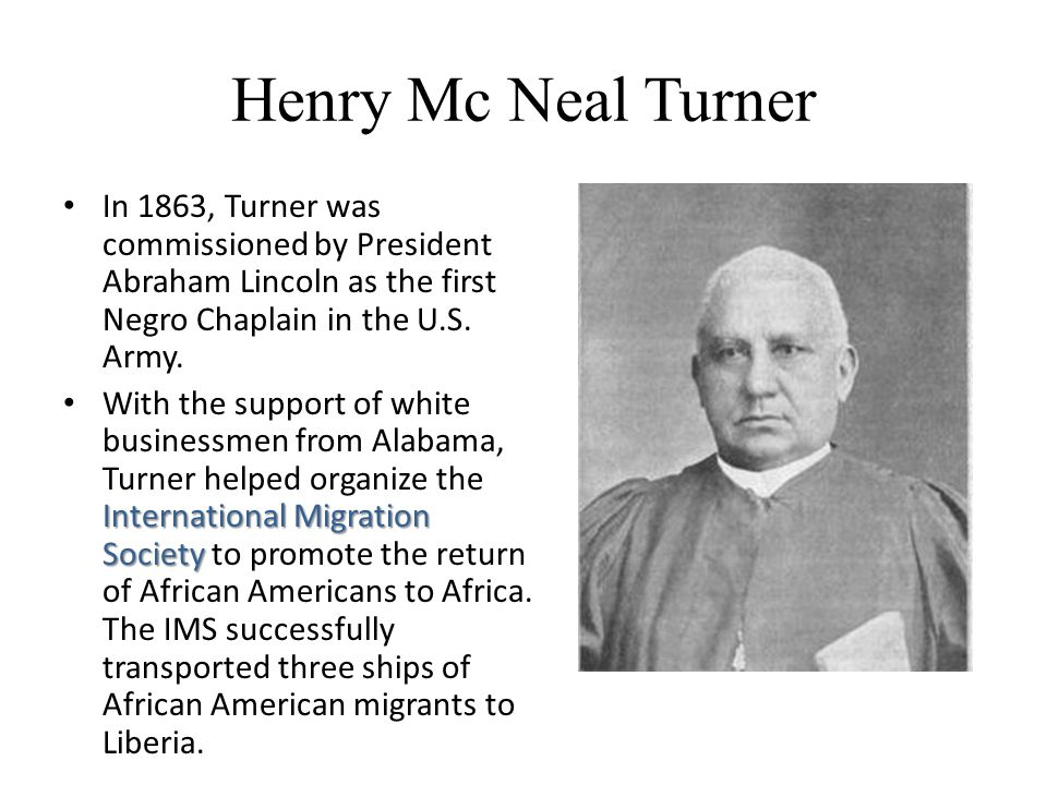 Henry Mc Neal Turner In 1863, Turner was commissioned by President Abraham Lincoln as the first Negro Chaplain in the U.S.