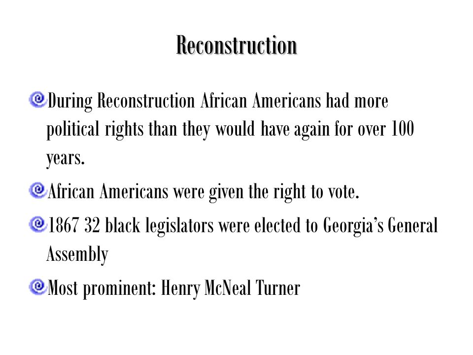 Reconstruction During Reconstruction African Americans had more political rights than they would have again for over 100 years.
