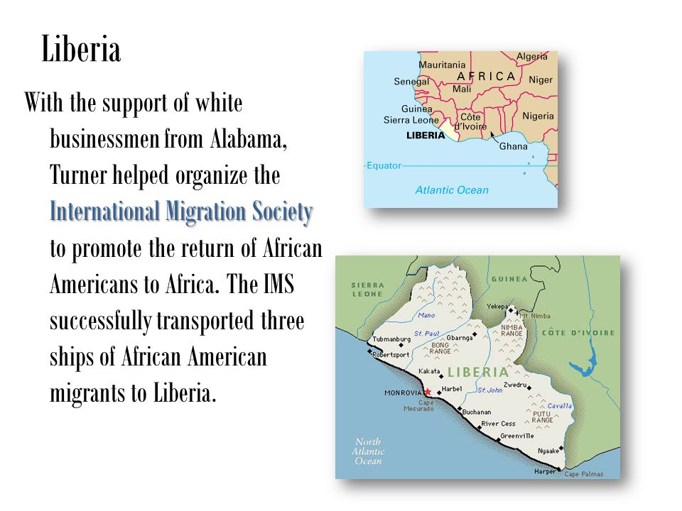 Liberia International Migration Society With the support of white businessmen from Alabama, Turner helped organize the International Migration Society to promote the return of African Americans to Africa.