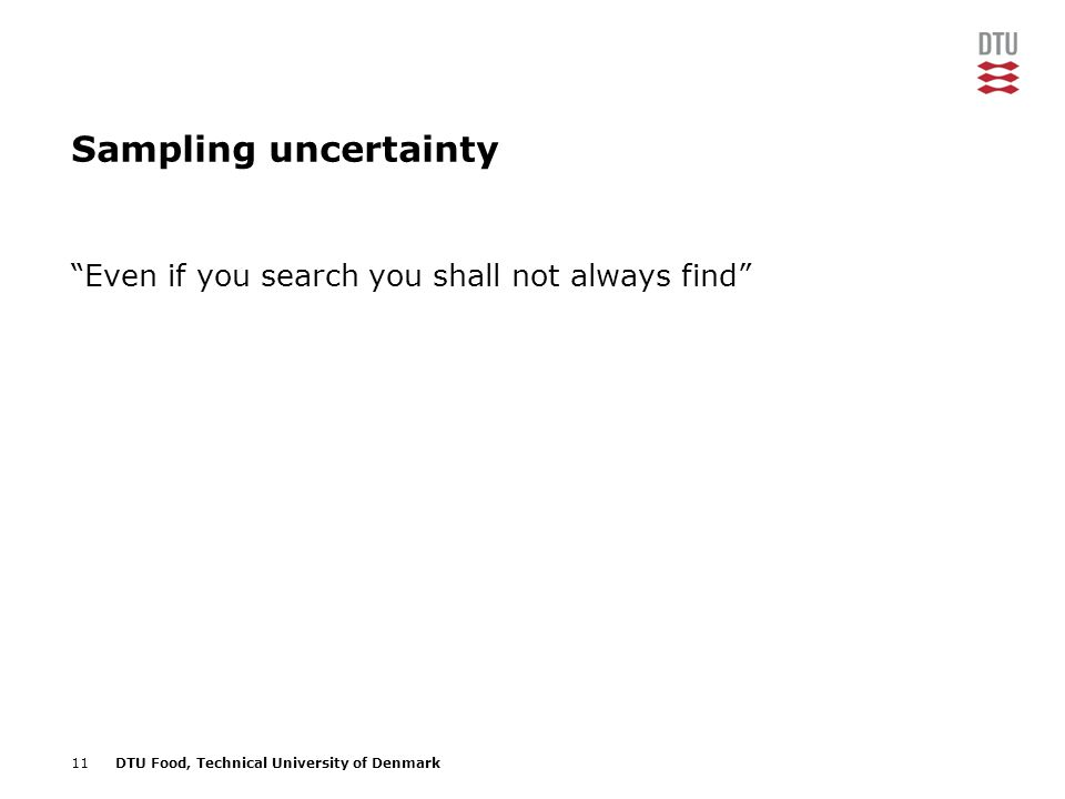 11DTU Food, Technical University of Denmark Sampling uncertainty Even if you search you shall not always find