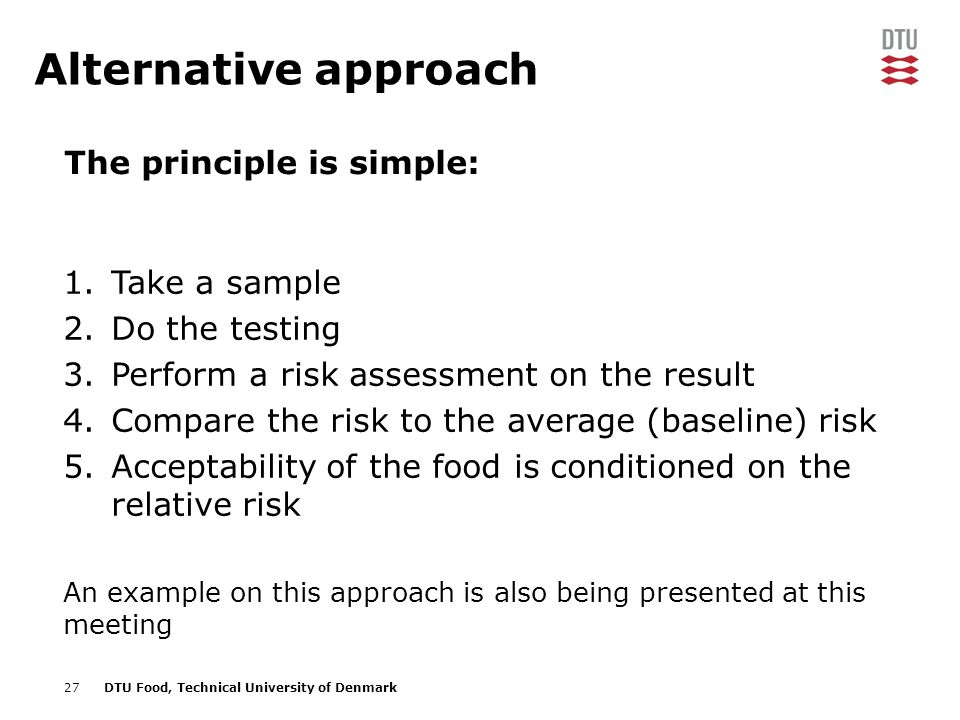27DTU Food, Technical University of Denmark Alternative approach The principle is simple: 1.Take a sample 2.Do the testing 3.Perform a risk assessment on the result 4.Compare the risk to the average (baseline) risk 5.Acceptability of the food is conditioned on the relative risk An example on this approach is also being presented at this meeting