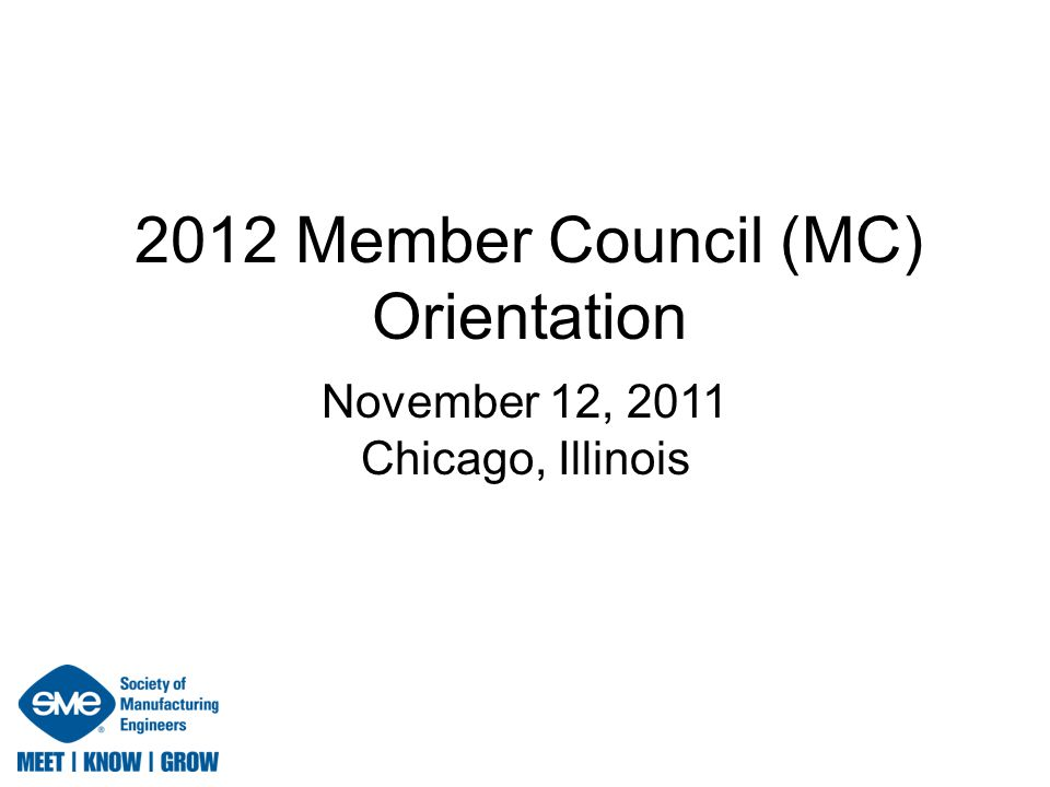 2012 Member Council (MC) Orientation November 12, 2011 Chicago, Illinois