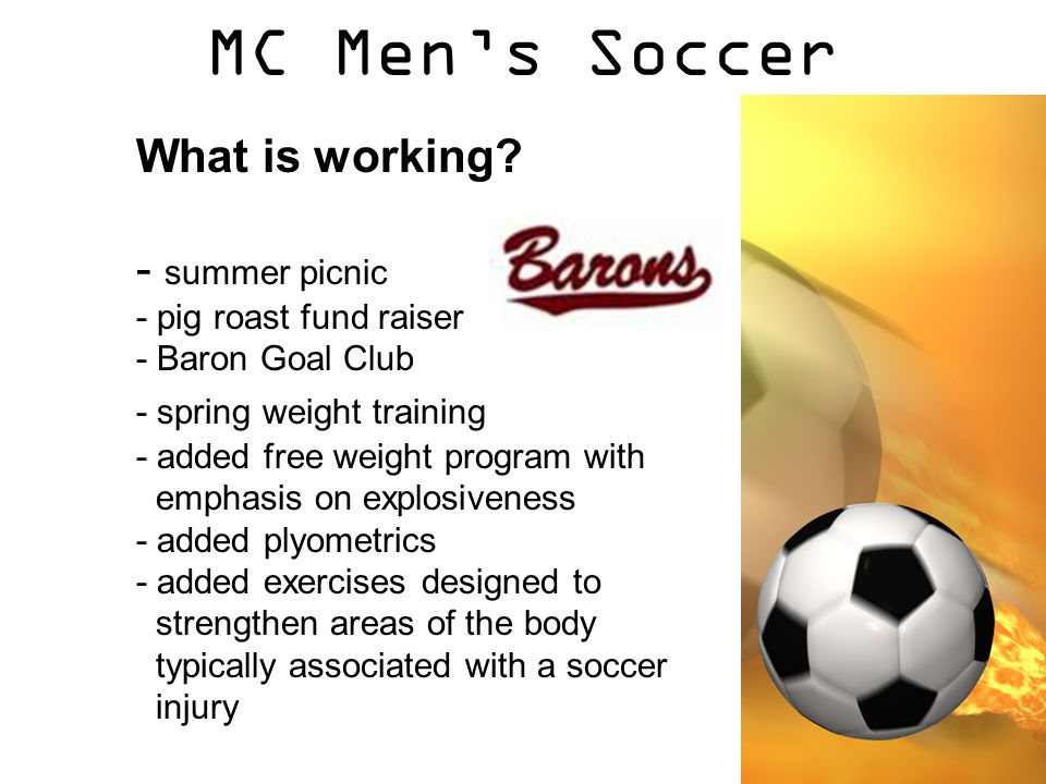 MC Men's Soccer What is working? - summer picnic - pig roast fund raiser - Baron Goal Club - spring weight training - added free weight program with e