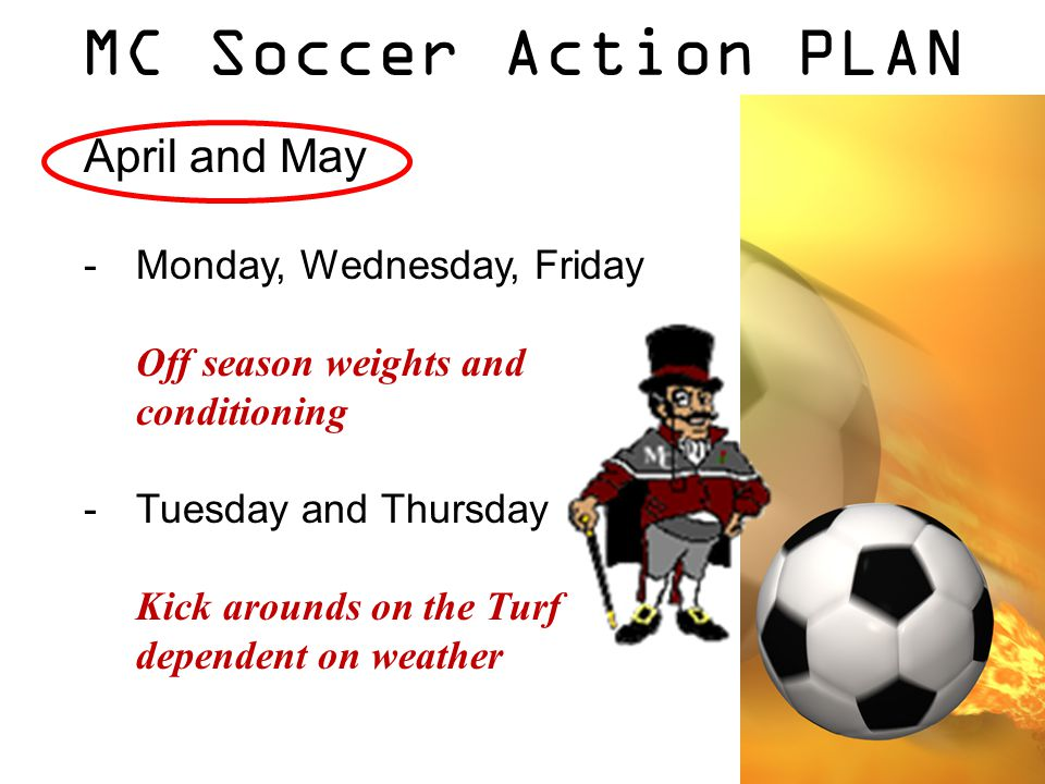MC Soccer Action PLAN April and May -Monday, Wednesday, Friday Off season weights and conditioning -Tuesday and Thursday Kick arounds on the Turf dependent on weather