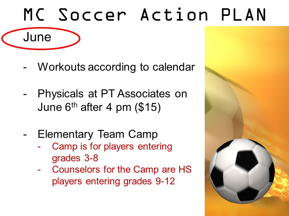 MC Soccer Action PLAN June -Workouts according to calendar -Physicals at PT Associates on June 6 th after 4 pm ($15) -Elementary Team Camp -Camp is for players entering grades 3-8 -Counselors for the Camp are HS players entering grades 9-12