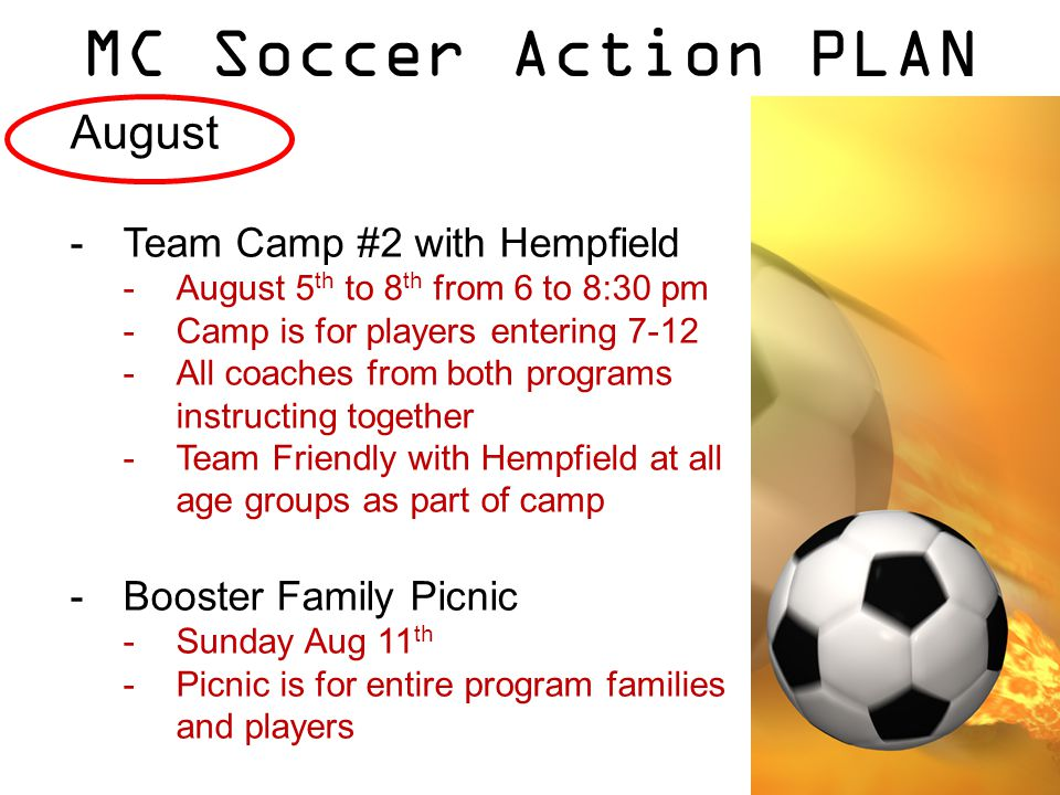 MC Soccer Action PLAN August -Team Camp #2 with Hempfield -August 5 th to 8 th from 6 to 8:30 pm -Camp is for players entering 7-12 -All coaches from