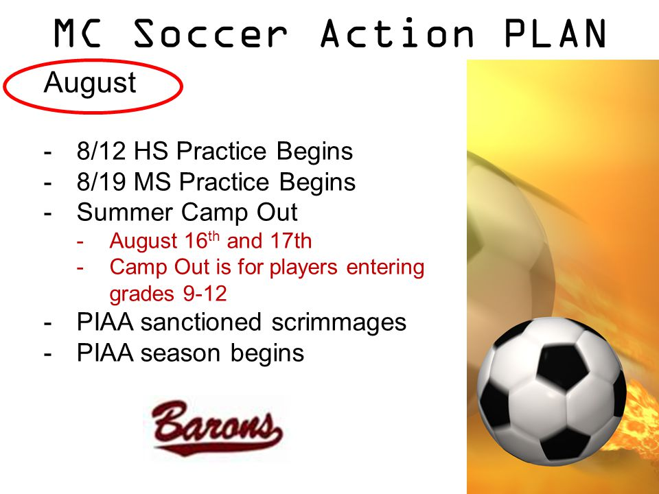 MC Soccer Action PLAN August -8/12 HS Practice Begins -8/19 MS Practice Begins -Summer Camp Out -August 16 th and 17th -Camp Out is for players entering grades 9-12 -PIAA sanctioned scrimmages -PIAA season begins