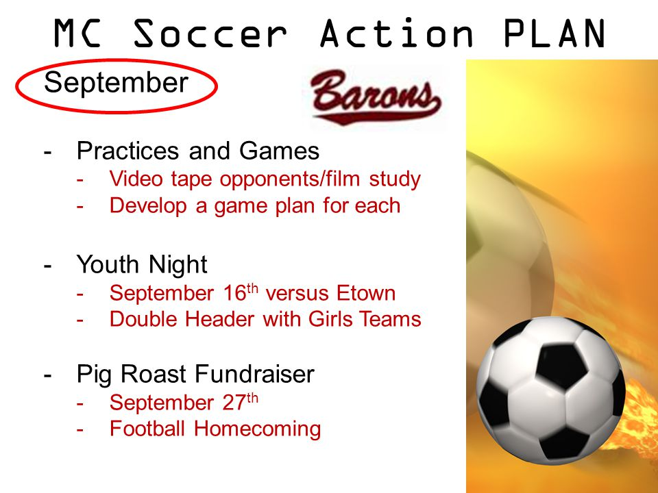 MC Soccer Action PLAN September -Practices and Games -Video tape opponents/film study -Develop a game plan for each -Youth Night -September 16 th versus Etown -Double Header with Girls Teams -Pig Roast Fundraiser -September 27 th -Football Homecoming