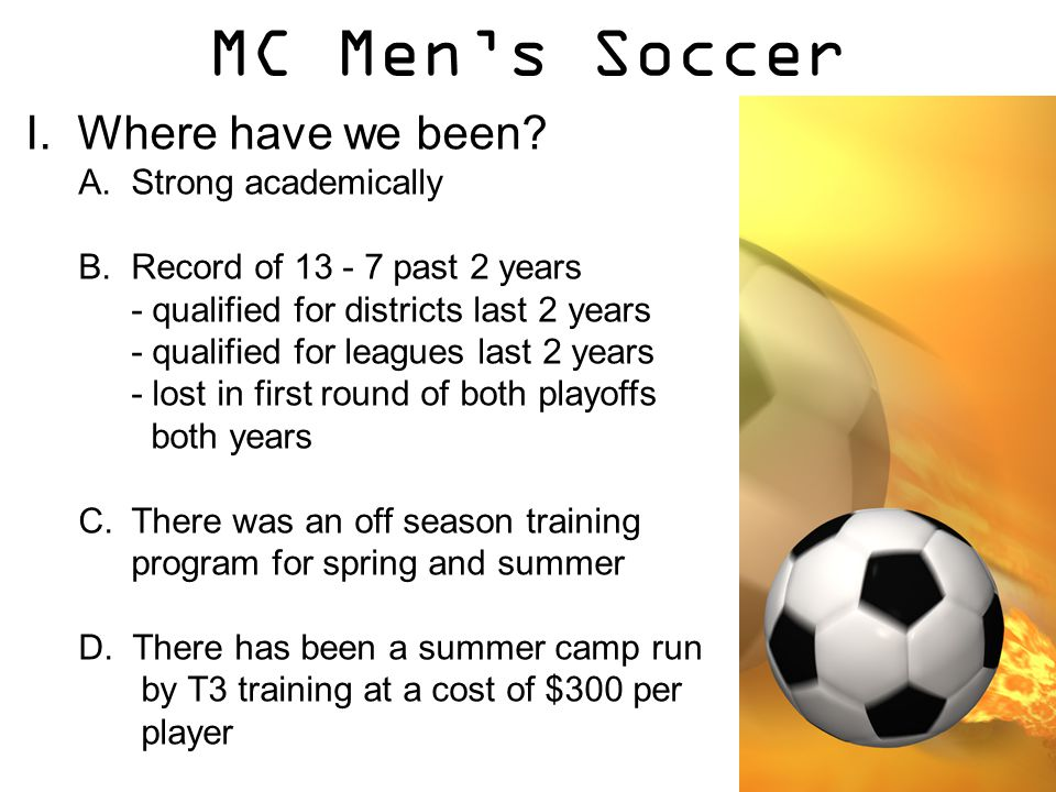 MC Men's Soccer I. Where have we been? A.Strong academically B.Record of 13 - 7 past 2 years - qualified for districts last 2 years - qualified for le