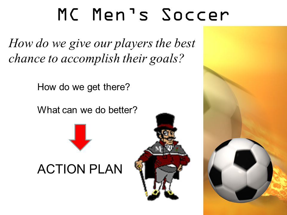 MC Men's Soccer How do we give our players the best chance to accomplish their goals? How do we get there? What can we do better? ACTION PLAN
