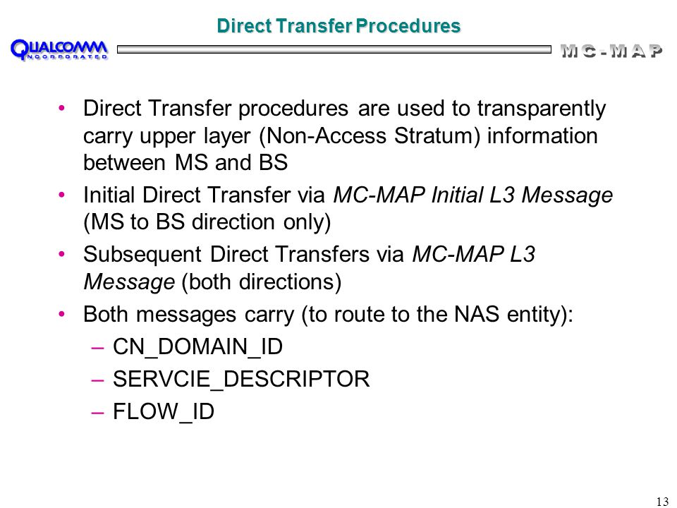 13 Direct Transfer Procedures Direct Transfer procedures are used to transparently carry upper layer (Non-Access Stratum) information between MS and BS Initial Direct Transfer via MC-MAP Initial L3 Message (MS to BS direction only) Subsequent Direct Transfers via MC-MAP L3 Message (both directions) Both messages carry (to route to the NAS entity): –CN_DOMAIN_ID –SERVCIE_DESCRIPTOR –FLOW_ID