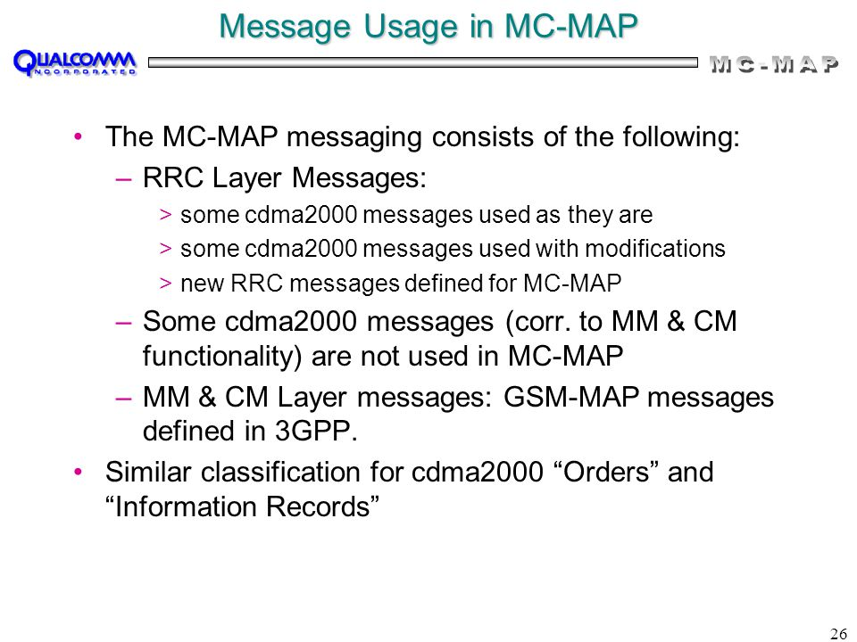 26 Message Usage in MC-MAP The MC-MAP messaging consists of the following: –RRC Layer Messages: >some cdma2000 messages used as they are >some cdma2000 messages used with modifications >new RRC messages defined for MC-MAP –Some cdma2000 messages (corr.