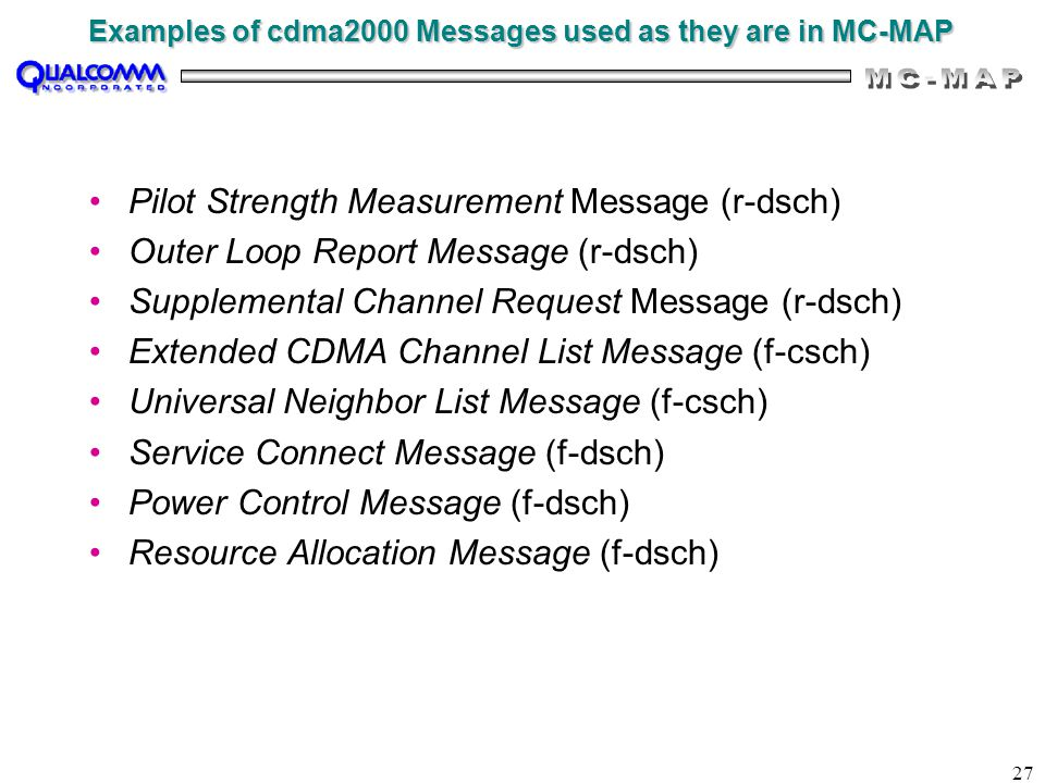 27 Examples of cdma2000 Messages used as they are in MC-MAP Pilot Strength Measurement Message (r-dsch) Outer Loop Report Message (r-dsch) Supplemental Channel Request Message (r-dsch) Extended CDMA Channel List Message (f-csch) Universal Neighbor List Message (f-csch) Service Connect Message (f-dsch) Power Control Message (f-dsch) Resource Allocation Message (f-dsch)