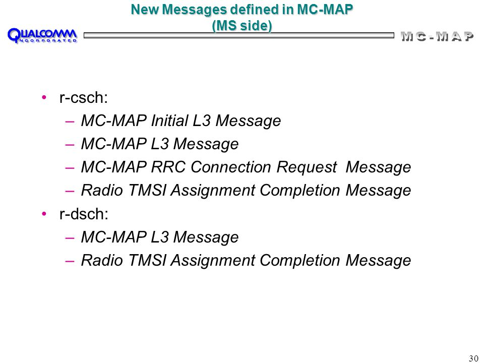 30 New Messages defined in MC-MAP (MS side) r-csch: –MC-MAP Initial L3 Message –MC-MAP L3 Message –MC-MAP RRC Connection Request Message –Radio TMSI Assignment Completion Message r-dsch: –MC-MAP L3 Message –Radio TMSI Assignment Completion Message