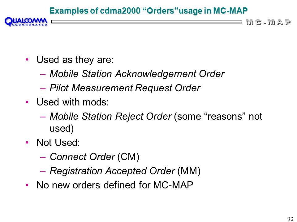 "32 Examples of cdma2000 ""Orders""usage in MC-MAP Used as they are: –Mobile Station Acknowledgement Order –Pilot Measurement Request Order Used with mod"