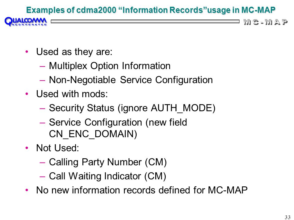 33 Examples of cdma2000 Information Records usage in MC-MAP Used as they are: –Multiplex Option Information –Non-Negotiable Service Configuration Used with mods: –Security Status (ignore AUTH_MODE) –Service Configuration (new field CN_ENC_DOMAIN) Not Used: –Calling Party Number (CM) –Call Waiting Indicator (CM) No new information records defined for MC-MAP