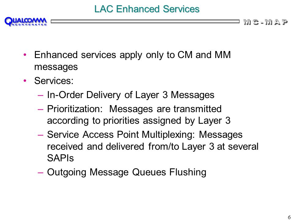 6 LAC Enhanced Services Enhanced services apply only to CM and MM messages Services: –In-Order Delivery of Layer 3 Messages –Prioritization: Messages are transmitted according to priorities assigned by Layer 3 –Service Access Point Multiplexing: Messages received and delivered from/to Layer 3 at several SAPIs –Outgoing Message Queues Flushing