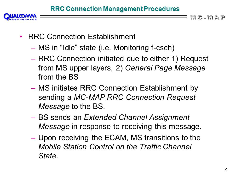 "9 RRC Connection Management Procedures RRC Connection Establishment –MS in ""Idle"" state (i.e. Monitoring f-csch) –RRC Connection initiated due to eith"