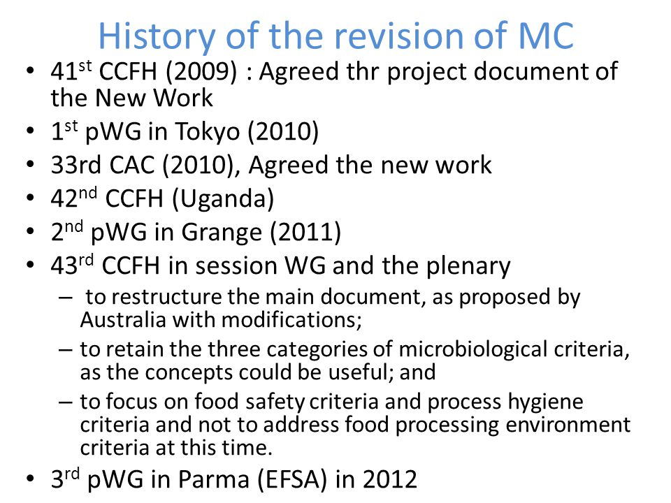 History of the revision of MC 41 st CCFH (2009) : Agreed thr project document of the New Work 1 st pWG in Tokyo (2010) 33rd CAC (2010), Agreed the new work 42 nd CCFH (Uganda) 2 nd pWG in Grange (2011) 43 rd CCFH in session WG and the plenary – to restructure the main document, as proposed by Australia with modifications; – to retain the three categories of microbiological criteria, as the concepts could be useful; and – to focus on food safety criteria and process hygiene criteria and not to address food processing environment criteria at this time.