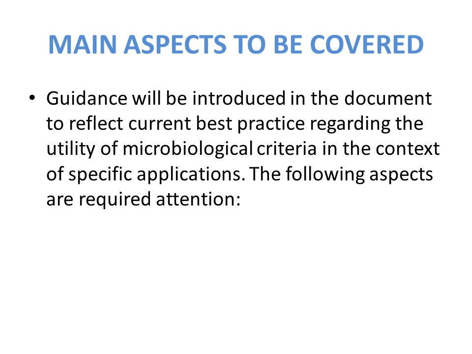 MAIN ASPECTS TO BE COVERED Guidance will be introduced in the document to reflect current best practice regarding the utility of microbiological criteria in the context of specific applications.