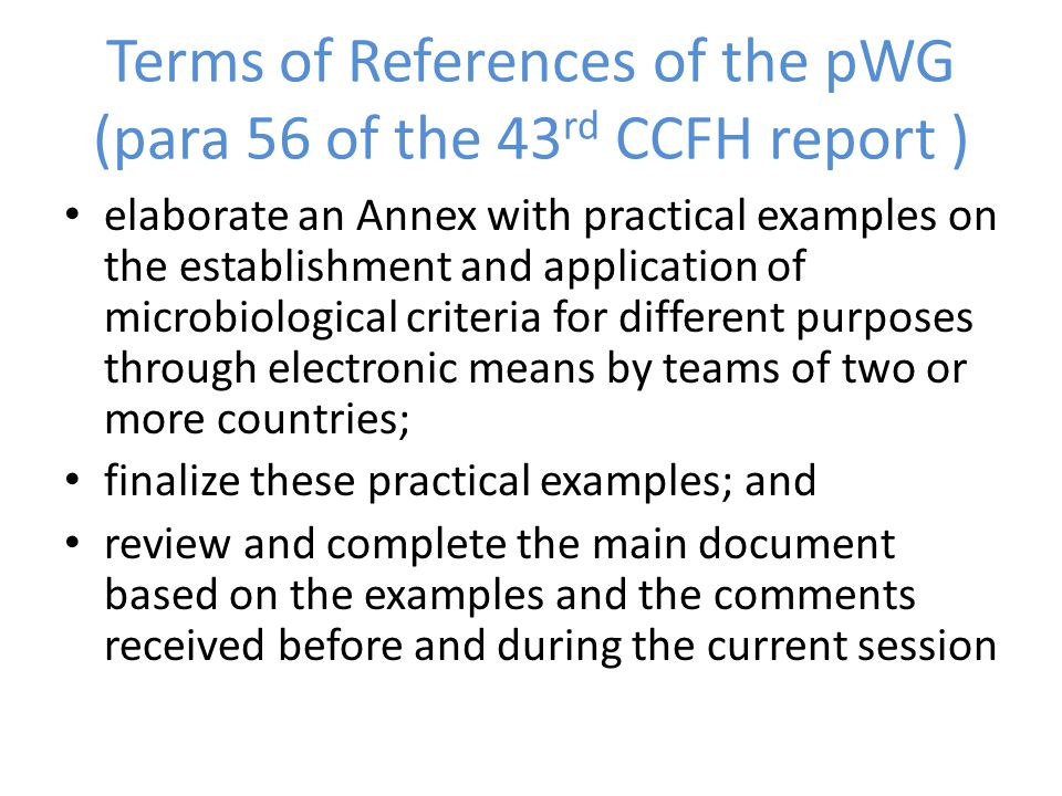 Terms of References of the pWG (para 56 of the 43 rd CCFH report ) elaborate an Annex with practical examples on the establishment and application of microbiological criteria for different purposes through electronic means by teams of two or more countries; finalize these practical examples; and review and complete the main document based on the examples and the comments received before and during the current session
