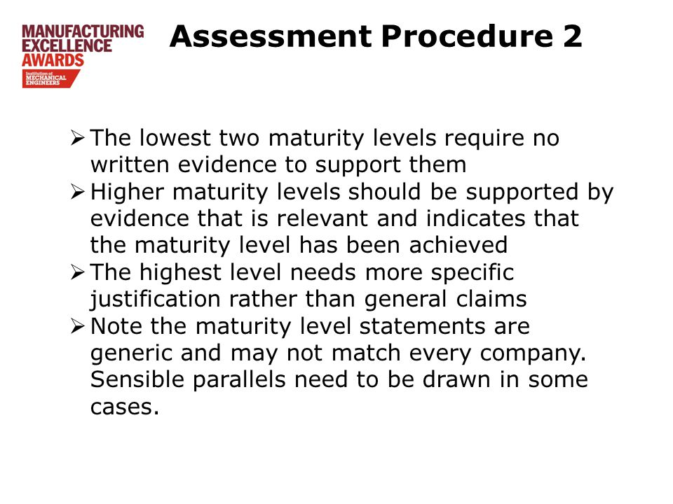 Assessment Procedure 2  The lowest two maturity levels require no written evidence to support them  Higher maturity levels should be supported by evidence that is relevant and indicates that the maturity level has been achieved  The highest level needs more specific justification rather than general claims  Note the maturity level statements are generic and may not match every company.