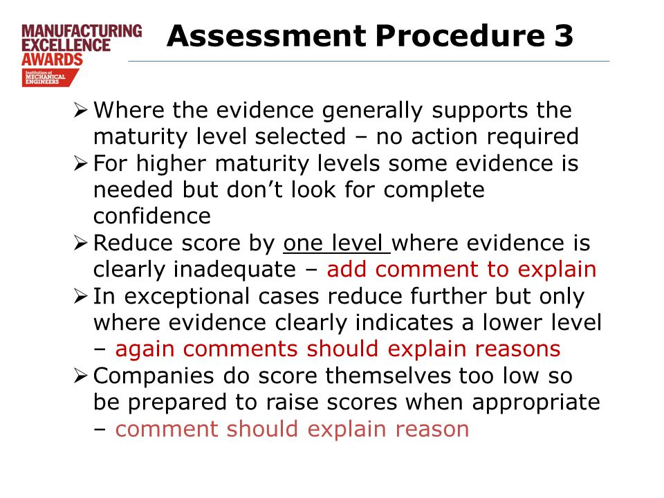 Assessment Procedure 3  Where the evidence generally supports the maturity level selected – no action required  For higher maturity levels some evidence is needed but don't look for complete confidence  Reduce score by one level where evidence is clearly inadequate – add comment to explain  In exceptional cases reduce further but only where evidence clearly indicates a lower level – again comments should explain reasons  Companies do score themselves too low so be prepared to raise scores when appropriate – comment should explain reason