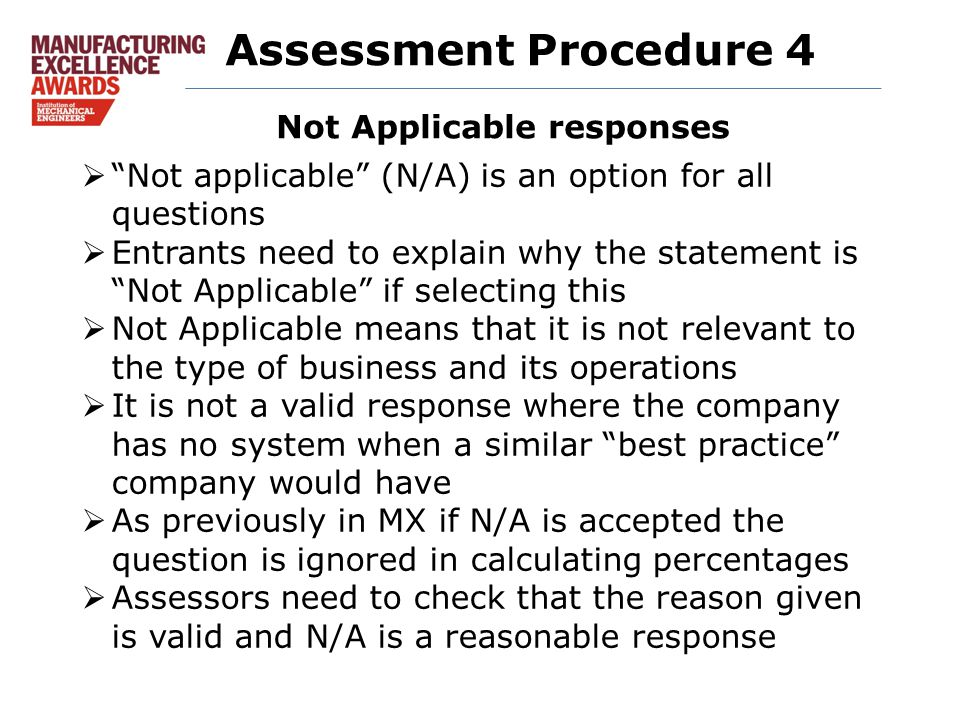 Assessment Procedure 4  Not applicable (N/A) is an option for all questions  Entrants need to explain why the statement is Not Applicable if selecting this  Not Applicable means that it is not relevant to the type of business and its operations  It is not a valid response where the company has no system when a similar best practice company would have  As previously in MX if N/A is accepted the question is ignored in calculating percentages  Assessors need to check that the reason given is valid and N/A is a reasonable response Not Applicable responses