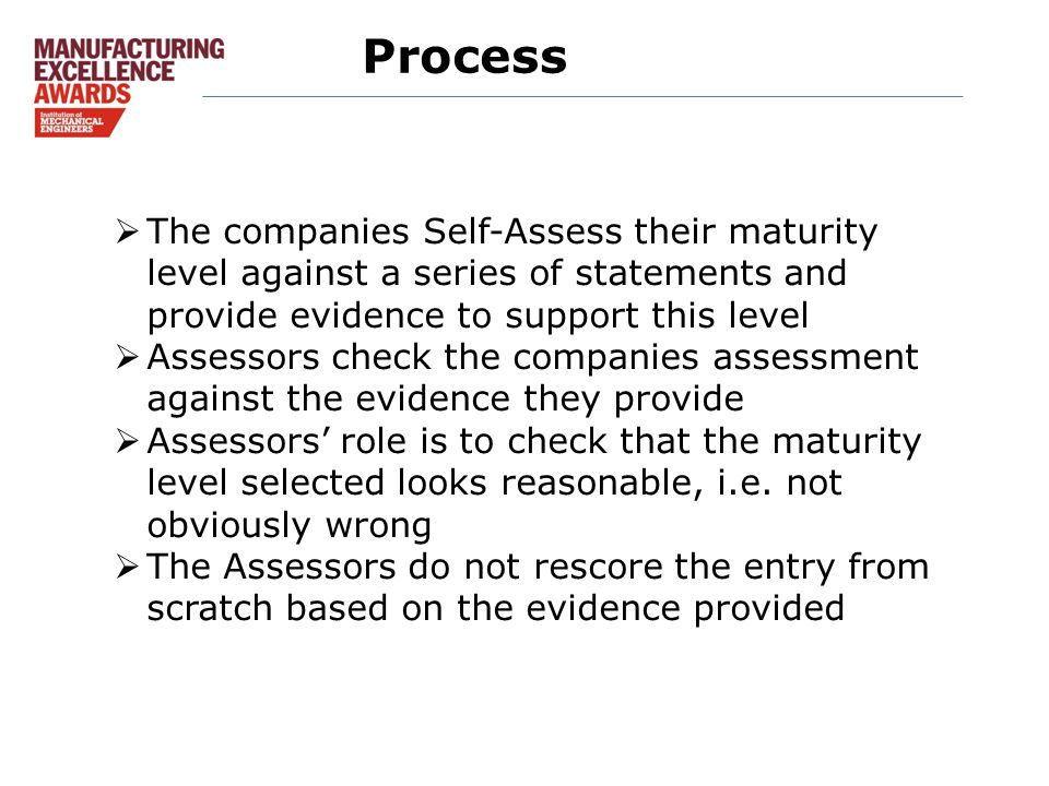Process  The companies Self-Assess their maturity level against a series of statements and provide evidence to support this level  Assessors check the companies assessment against the evidence they provide  Assessors' role is to check that the maturity level selected looks reasonable, i.e.