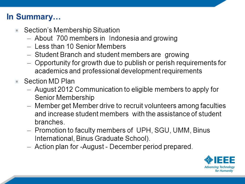 Section's Membership Situation –About 700 members in Indonesia and growing –Less than 10 Senior Members –Student Branch and student members are growing –Opportunity for growth due to publish or perish requirements for academics and professional development requirements Section MD Plan –August 2012 Communication to eligible members to apply for Senior Membership –Member get Member drive to recruit volunteers among faculties and increase student members with the assistance of student branches.