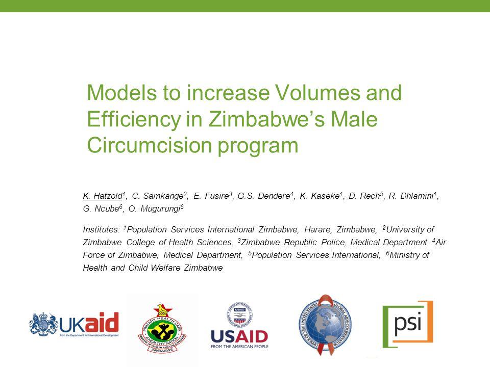 Models to increase Volumes and Efficiency in Zimbabwe's Male Circumcision program K. Hatzold 1, C. Samkange 2, E. Fusire 3, G.S. Dendere 4, K. Kaseke