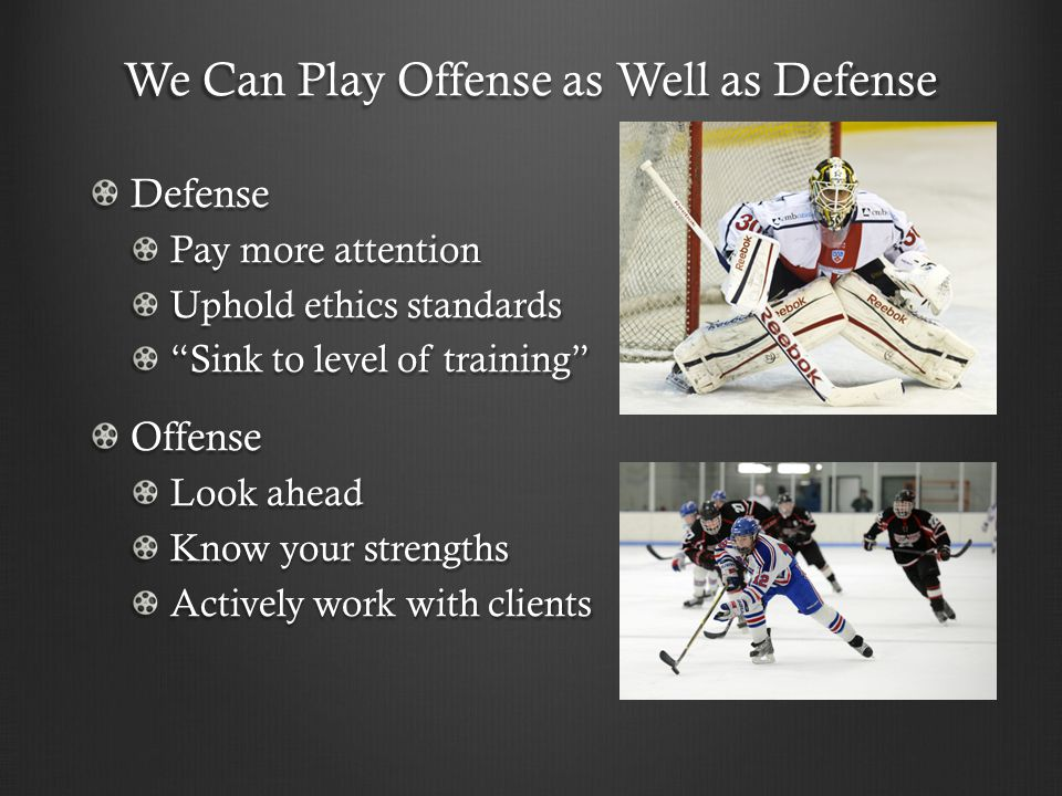 We Can Play Offense as Well as Defense Defense Pay more attention Uphold ethics standards Sink to level of training Offense Look ahead Know your strengths Actively work with clients