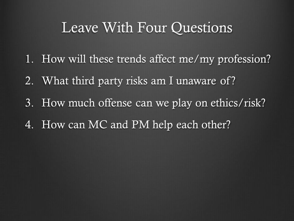 Leave With Four Questions 1.How will these trends affect me/my profession? 2.What third party risks am I unaware of? 3.How much offense can we play on