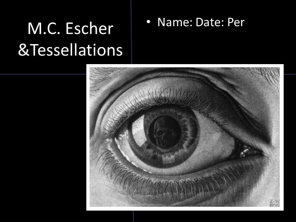 M.C. Escher &Tessellations Name: Date: Per