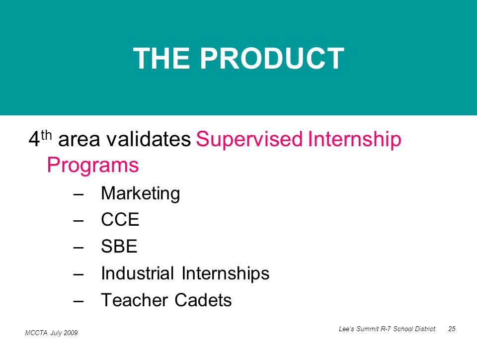 MCCTA July 2009 Lee's Summit R-7 School District 25 4 th area validates Supervised Internship Programs –Marketing –CCE –SBE –Industrial Internships –Teacher Cadets THE PRODUCT
