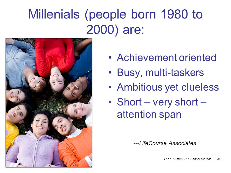 MCCTA July 2009 Lee's Summit R-7 School District 31 Millenials (people born 1980 to 2000) are: Achievement oriented Busy, multi-taskers Ambitious yet clueless Short – very short – attention span ---LifeCourse Associates