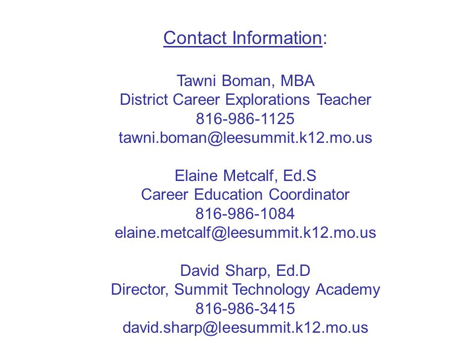 Contact Information: Tawni Boman, MBA District Career Explorations Teacher 816-986-1125 tawni.boman@leesummit.k12.mo.us Elaine Metcalf, Ed.S Career Education Coordinator 816-986-1084 elaine.metcalf@leesummit.k12.mo.us David Sharp, Ed.D Director, Summit Technology Academy 816-986-3415 david.sharp@leesummit.k12.mo.us