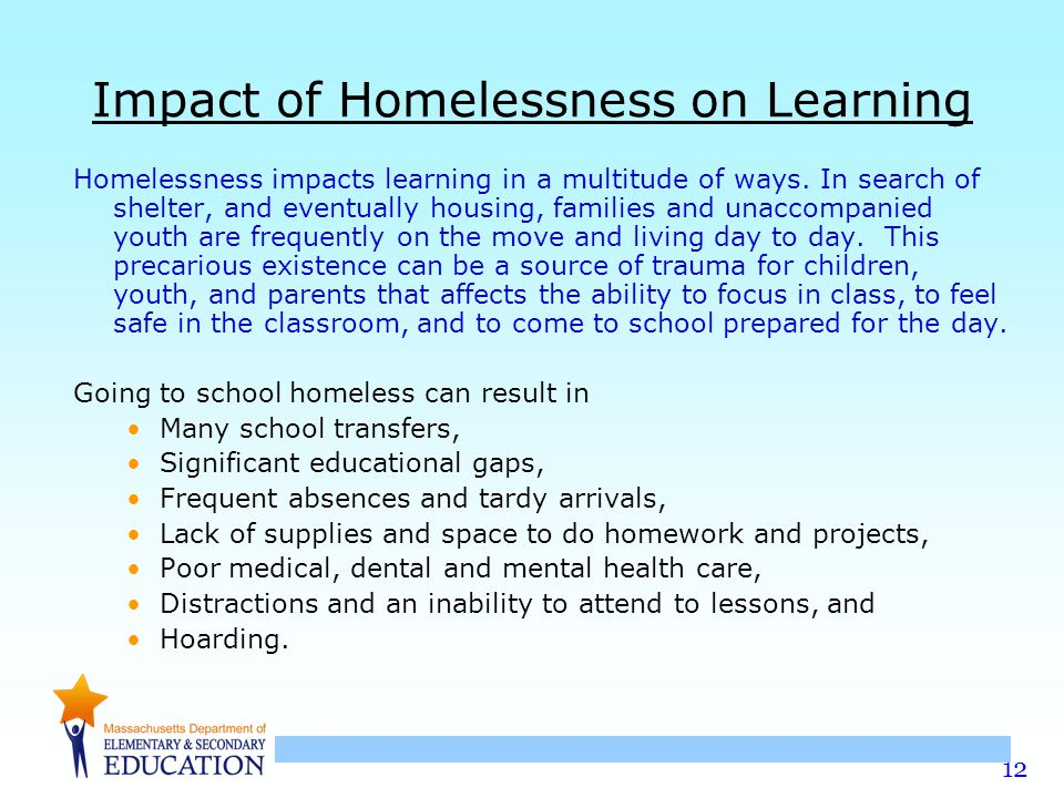 12 Impact of Homelessness on Learning Homelessness impacts learning in a multitude of ways. In search of shelter, and eventually housing, families and