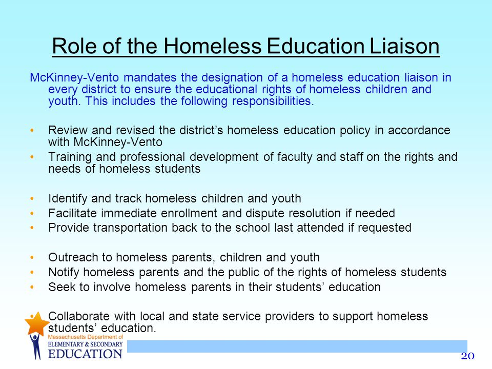 20 Role of the Homeless Education Liaison McKinney-Vento mandates the designation of a homeless education liaison in every district to ensure the educ