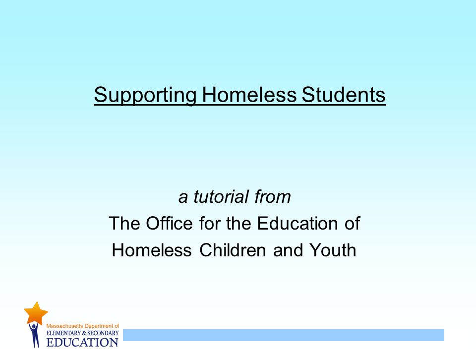 1 Supporting Homeless Students a tutorial from The Office for the Education of Homeless Children and Youth