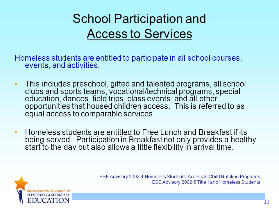 11 School Participation and Access to Services Homeless students are entitled to participate in all school courses, events, and activities.
