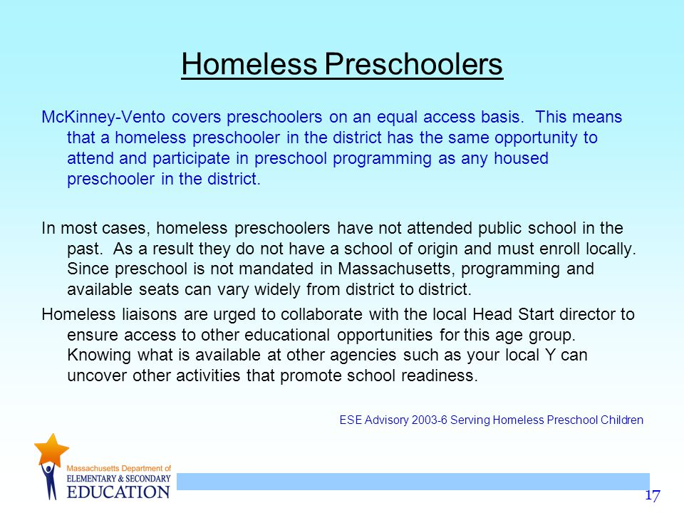 17 Homeless Preschoolers McKinney-Vento covers preschoolers on an equal access basis.