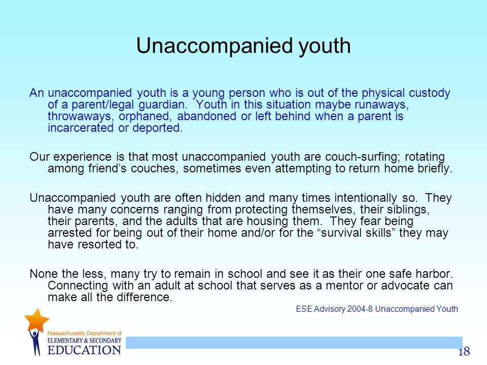 18 Unaccompanied youth An unaccompanied youth is a young person who is out of the physical custody of a parent/legal guardian.