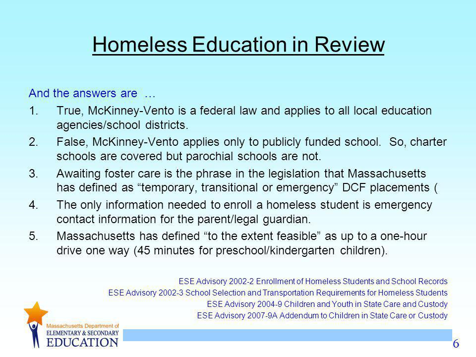 6 Homeless Education in Review And the answers are … 1.True, McKinney-Vento is a federal law and applies to all local education agencies/school districts.
