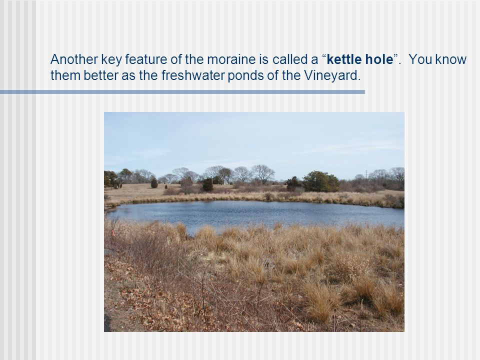 "Another key feature of the moraine is called a ""kettle hole"". You know them better as the freshwater ponds of the Vineyard."