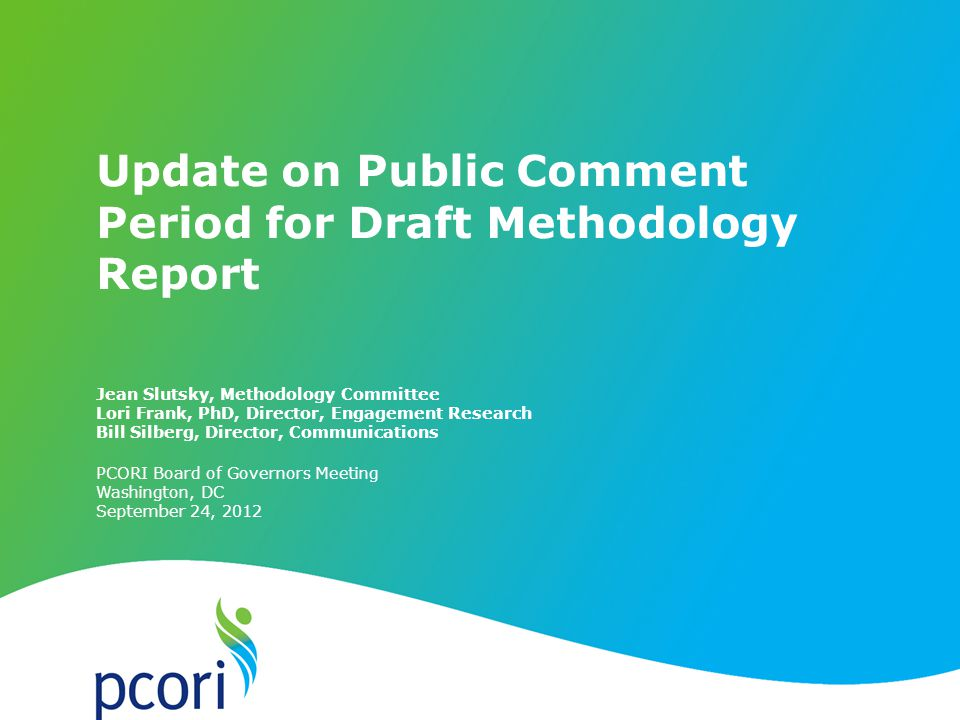 PATIENT-CENTERED OUTCOMES RESEARCH INSTITUTE PCORI Board of Governors Meeting Washington, DC September 24, 2012 Jean Slutsky, Methodology Committee Lori Frank, PhD, Director, Engagement Research Bill Silberg, Director, Communications Update on Public Comment Period for Draft Methodology Report