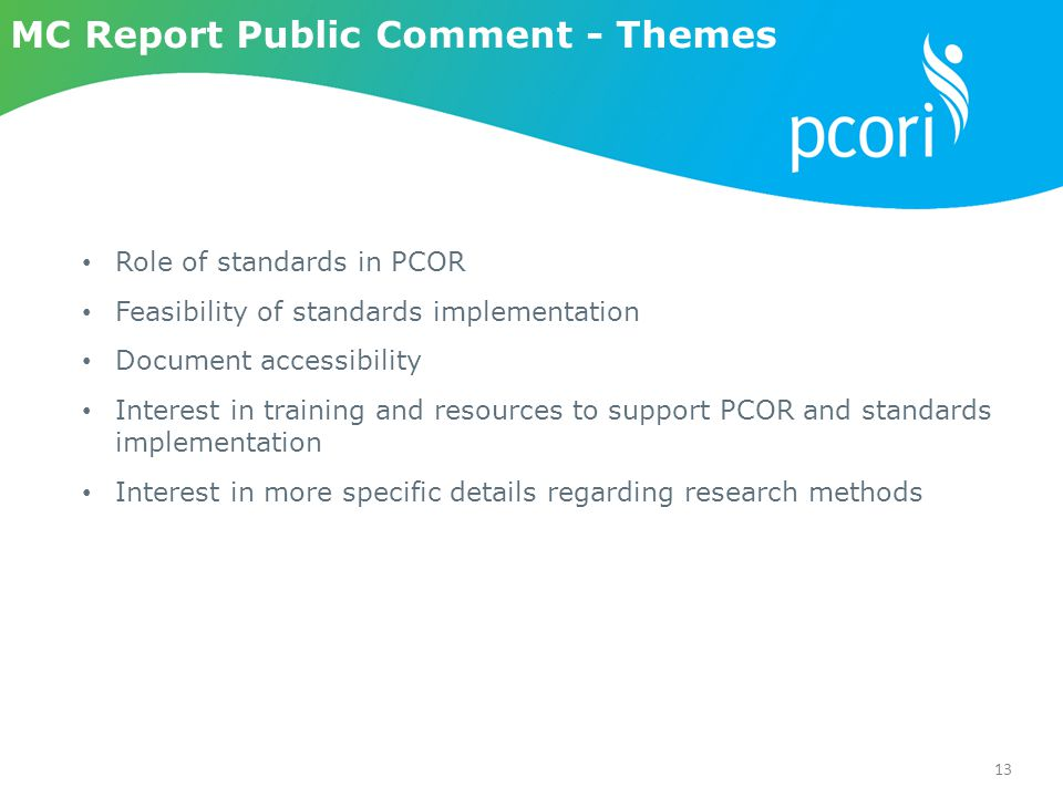 13 MC Report Public Comment - Themes Role of standards in PCOR Feasibility of standards implementation Document accessibility Interest in training and resources to support PCOR and standards implementation Interest in more specific details regarding research methods