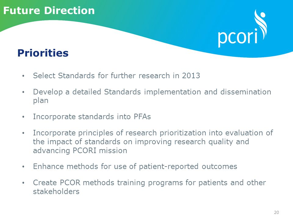 20 Select Standards for further research in 2013 Develop a detailed Standards implementation and dissemination plan Incorporate standards into PFAs Incorporate principles of research prioritization into evaluation of the impact of standards on improving research quality and advancing PCORI mission Enhance methods for use of patient-reported outcomes Create PCOR methods training programs for patients and other stakeholders Priorities Future Direction